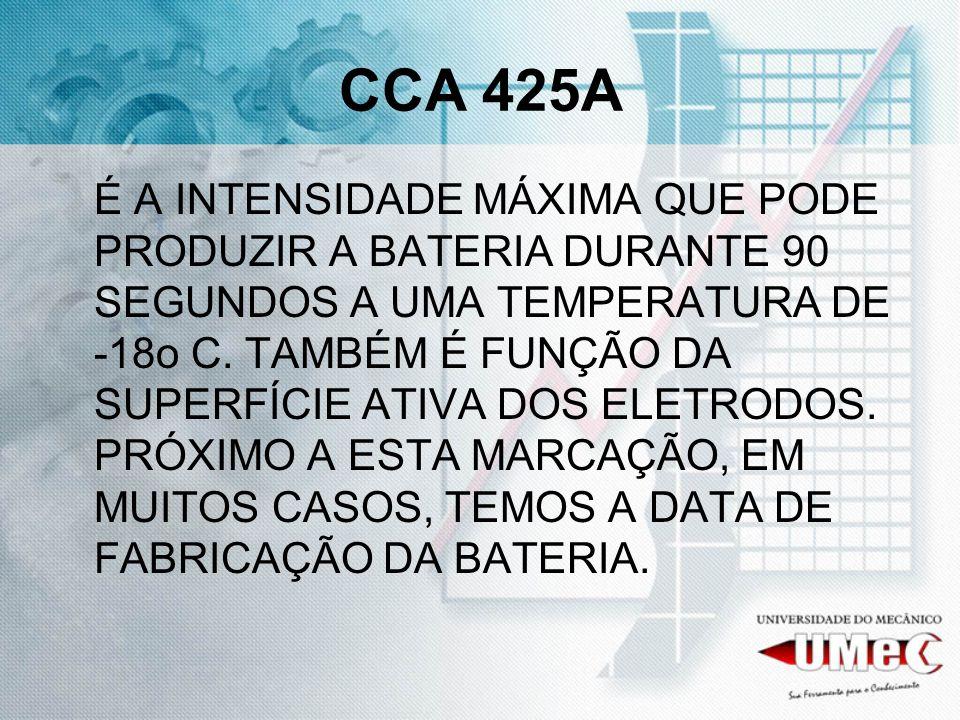 CCA 425A É A INTENSIDADE MÁXIMA QUE PODE PRODUZIR A BATERIA DURANTE 90 SEGUNDOS A UMA TEMPERATURA DE -18o C. TAMBÉM É FUNÇÃO DA SUPERFÍCIE ATIVA DOS E