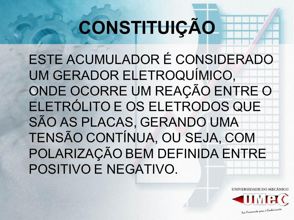 CONSTITUIÇÃO ESTE ACUMULADOR É CONSIDERADO UM GERADOR ELETROQUÍMICO, ONDE OCORRE UM REAÇÃO ENTRE O ELETRÓLITO E OS ELETRODOS QUE SÃO AS PLACAS, GERANDO UMA TENSÃO CONTÍNUA, OU SEJA, COM POLARIZAÇÃO BEM DEFINIDA ENTRE POSITIVO E NEGATIVO.