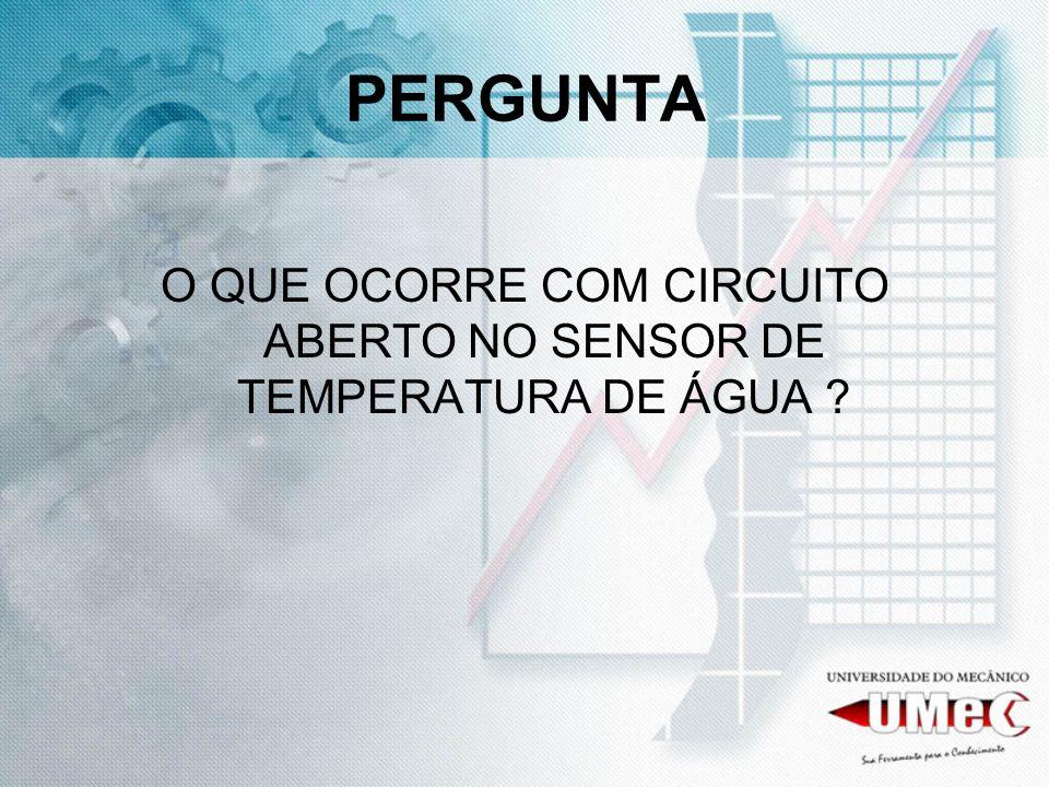 PERGUNTA O QUE OCORRE COM CIRCUITO ABERTO NO SENSOR DE TEMPERATURA DE ÁGUA ?