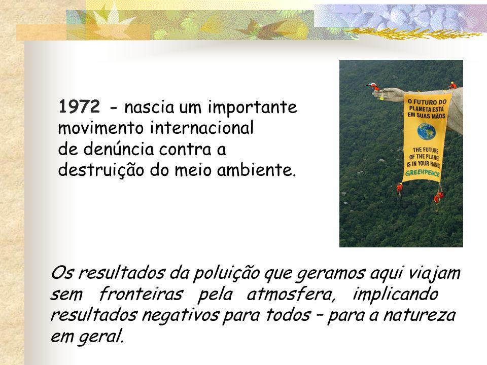 1972 - nascia um importante movimento internacional de denúncia contra a destruição do meio ambiente. Os resultados da poluição que geramos aqui viaja