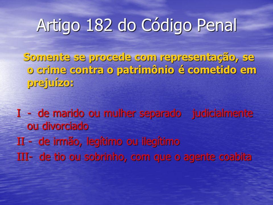 Artigo 182 do Código Penal Somente se procede com representação, se o crime contra o patrimônio é cometido em prejuízo: Somente se procede com represe