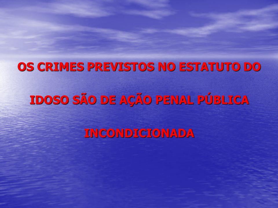 OS CRIMES PREVISTOS NO ESTATUTO DO IDOSO SÃO DE AÇÃO PENAL PÚBLICA INCONDICIONADA