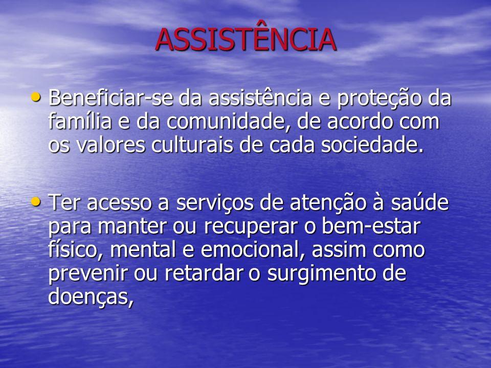 ASSISTÊNCIA Beneficiar-se da assistência e proteção da família e da comunidade, de acordo com os valores culturais de cada sociedade. Beneficiar-se da