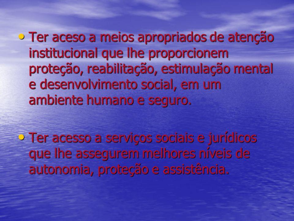 Ter aceso a meios apropriados de atenção institucional que lhe proporcionem proteção, reabilitação, estimulação mental e desenvolvimento social, em um