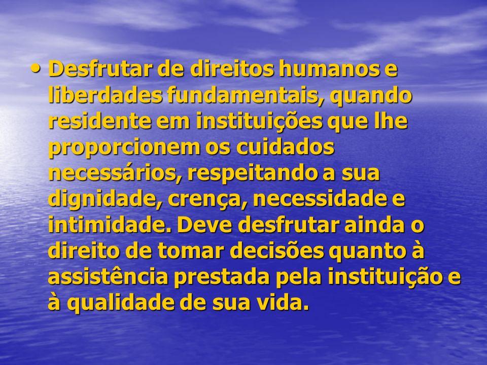 Desfrutar de direitos humanos e liberdades fundamentais, quando residente em instituições que lhe proporcionem os cuidados necessários, respeitando a