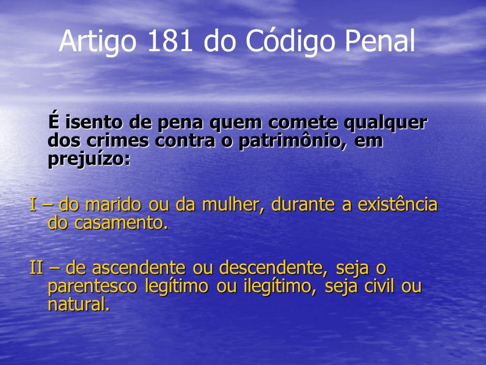 Artigo 181 do Código Penal É isento de pena quem comete qualquer dos crimes contra o patrimônio, em prejuízo: É isento de pena quem comete qualquer do