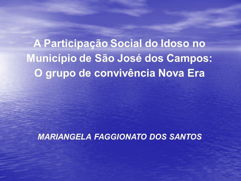 A Participação Social do Idoso no Município de São José dos Campos: O grupo de convivência Nova Era MARIANGELA FAGGIONATO DOS SANTOS