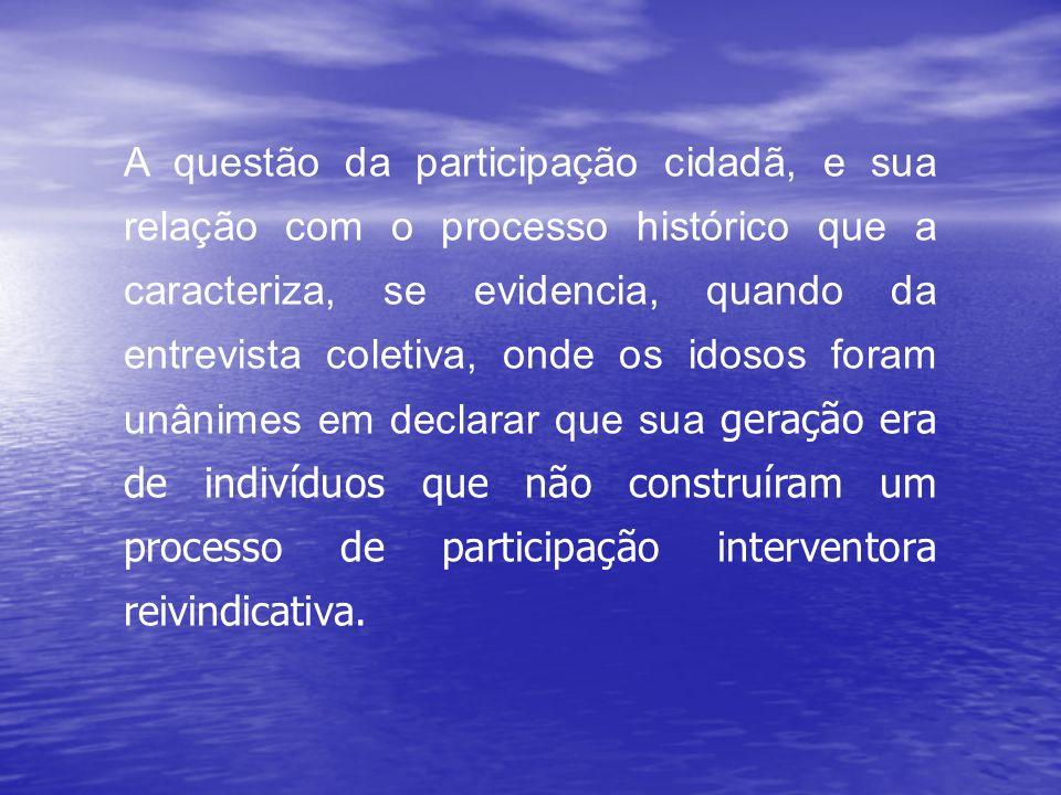A questão da participação cidadã, e sua relação com o processo histórico que a caracteriza, se evidencia, quando da entrevista coletiva, onde os idoso