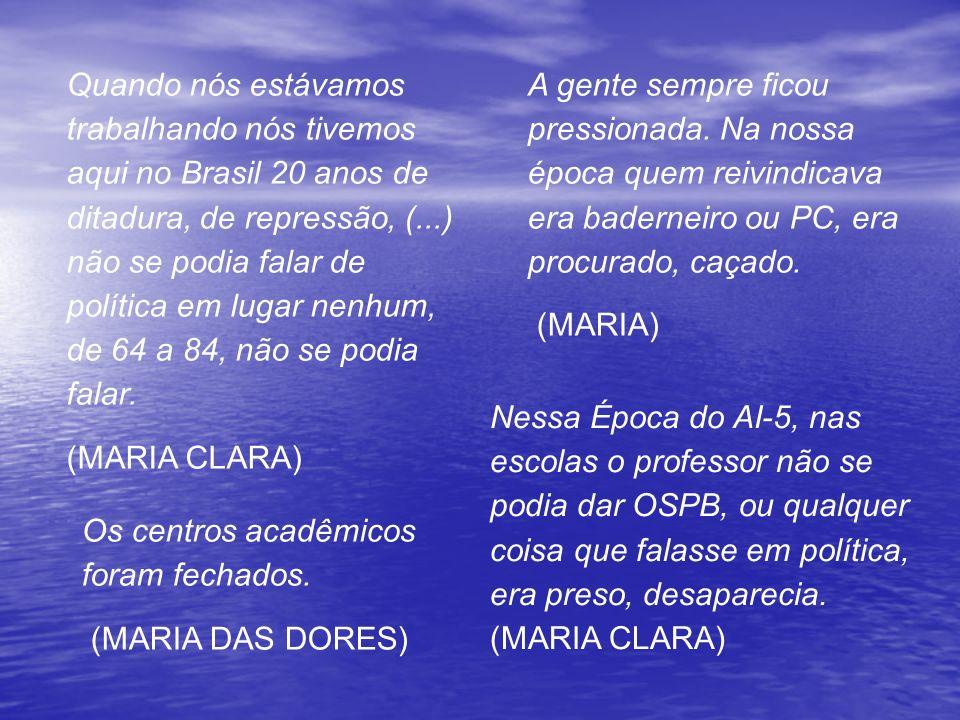 Quando nós estávamos trabalhando nós tivemos aqui no Brasil 20 anos de ditadura, de repressão, (...) não se podia falar de política em lugar nenhum, d