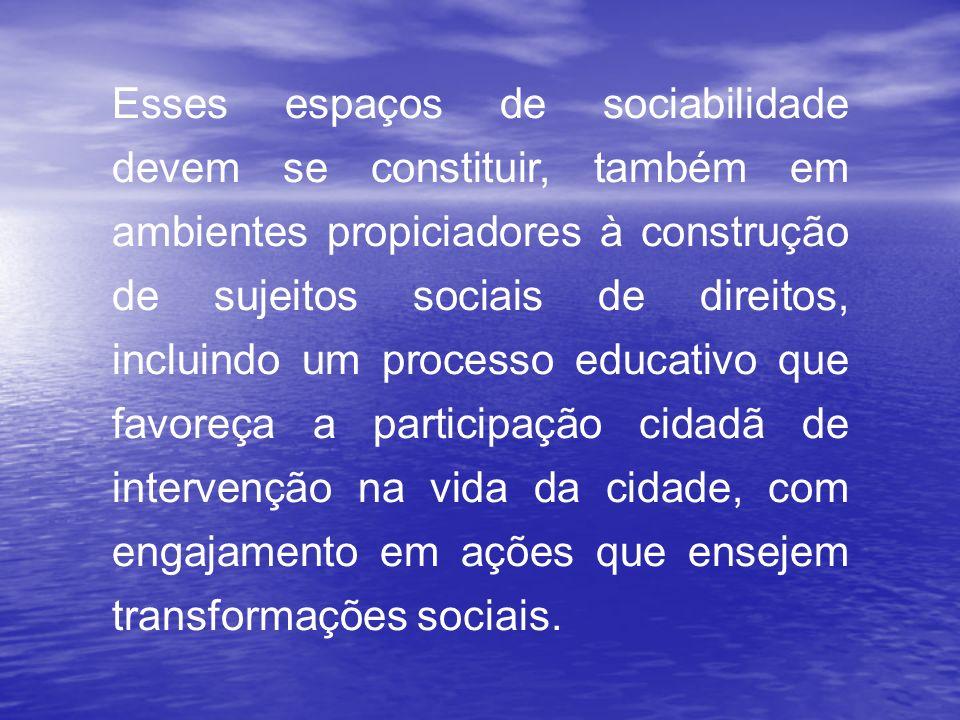 Esses espaços de sociabilidade devem se constituir, também em ambientes propiciadores à construção de sujeitos sociais de direitos, incluindo um proce
