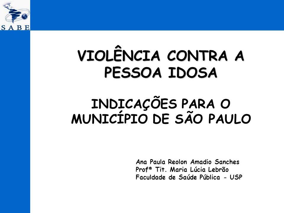 VIOLÊNCIA CONTRA A PESSOA IDOSA VIOLÊNCIA CONTRA A PESSOA IDOSA INDICAÇÕES PARA O MUNICÍPIO DE SÃO PAULO Ana Paula Reolon Amadio Sanches Profª Tit. Ma