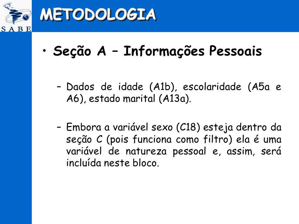 METODOLOGIAMETODOLOGIA Seção A – Informações Pessoais –Dados de idade (A1b), escolaridade (A5a e A6), estado marital (A13a). –Embora a variável sexo (
