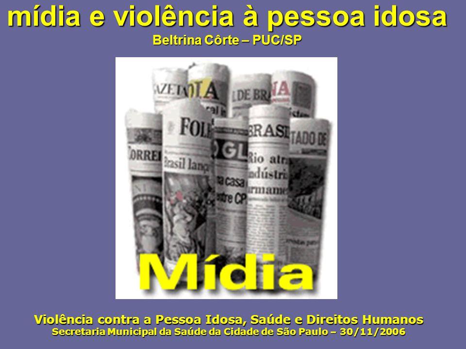 mídia e violência à pessoa idosa Beltrina Côrte – PUC/SP Violência contra a Pessoa Idosa, Saúde e Direitos Humanos Secretaria Municipal da Saúde da Ci
