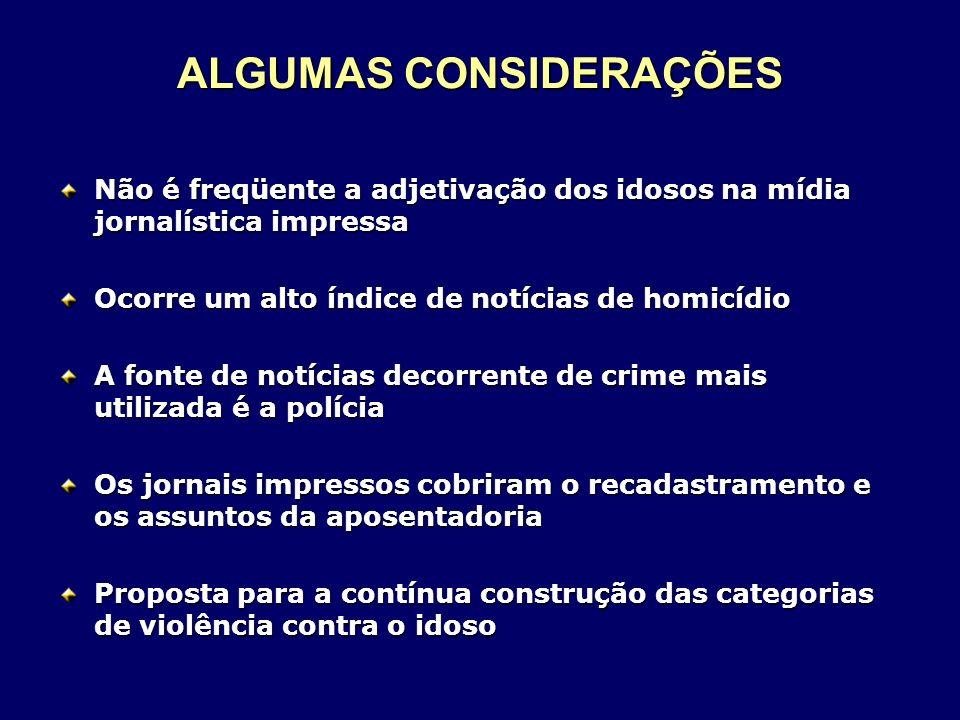 ALGUMAS CONSIDERAÇÕES Não é freqüente a adjetivação dos idosos na mídia jornalística impressa Ocorre um alto índice de notícias de homicídio A fonte d