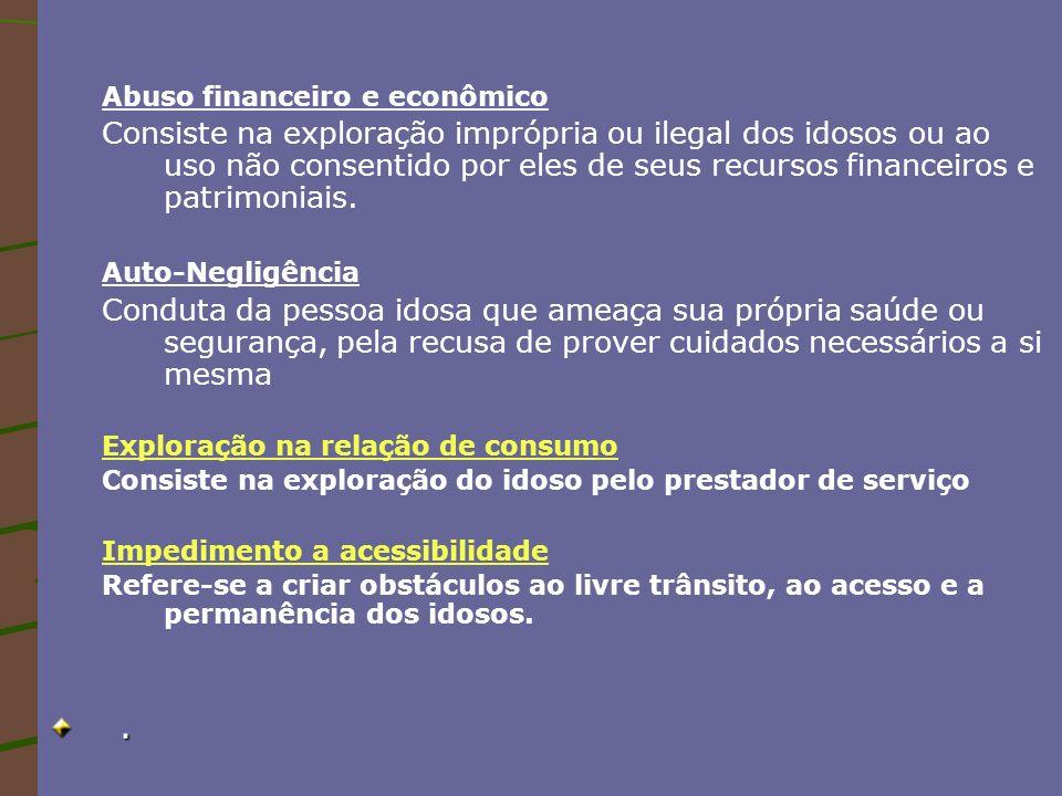 Abuso financeiro e econômico Consiste na exploração imprópria ou ilegal dos idosos ou ao uso não consentido por eles de seus recursos financeiros e pa