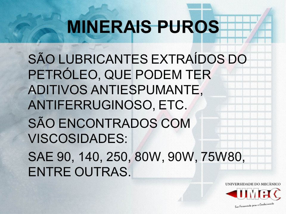 MINERAIS PUROS SÃO LUBRICANTES EXTRAÍDOS DO PETRÓLEO, QUE PODEM TER ADITIVOS ANTIESPUMANTE, ANTIFERRUGINOSO, ETC. SÃO ENCONTRADOS COM VISCOSIDADES: SA