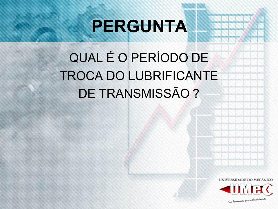 PERGUNTA QUAL É O PERÍODO DE TROCA DO LUBRIFICANTE DE TRANSMISSÃO ?