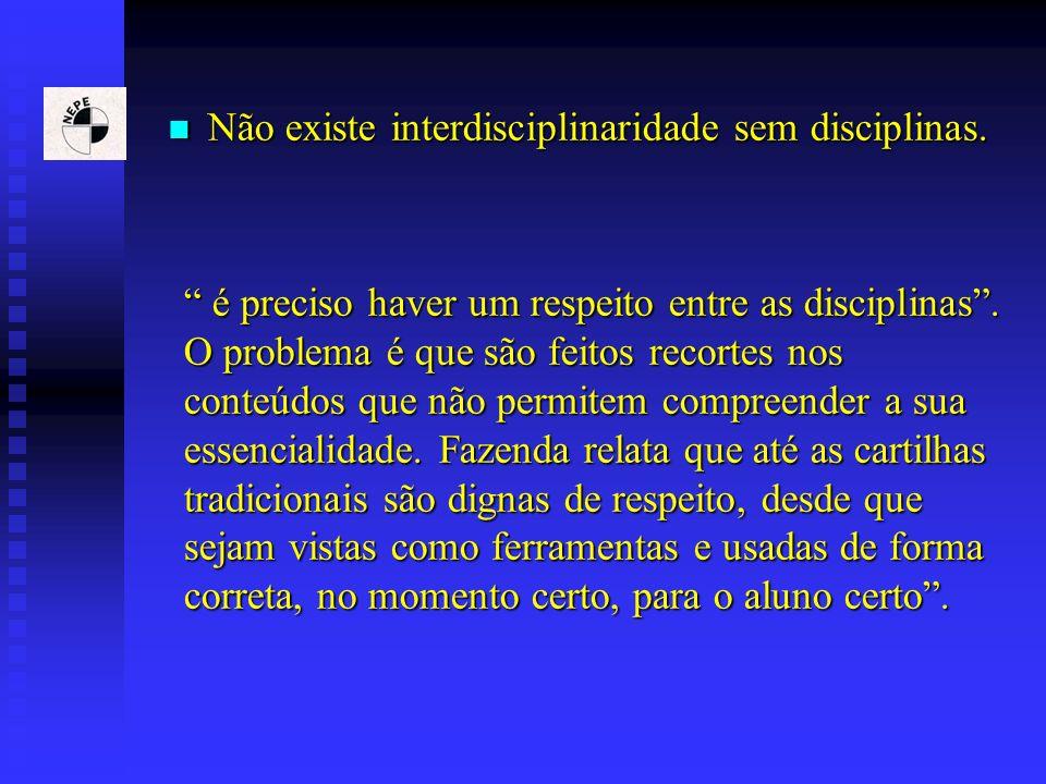 Não existe interdisciplinaridade sem disciplinas. Não existe interdisciplinaridade sem disciplinas. é preciso haver um respeito entre as disciplinas.