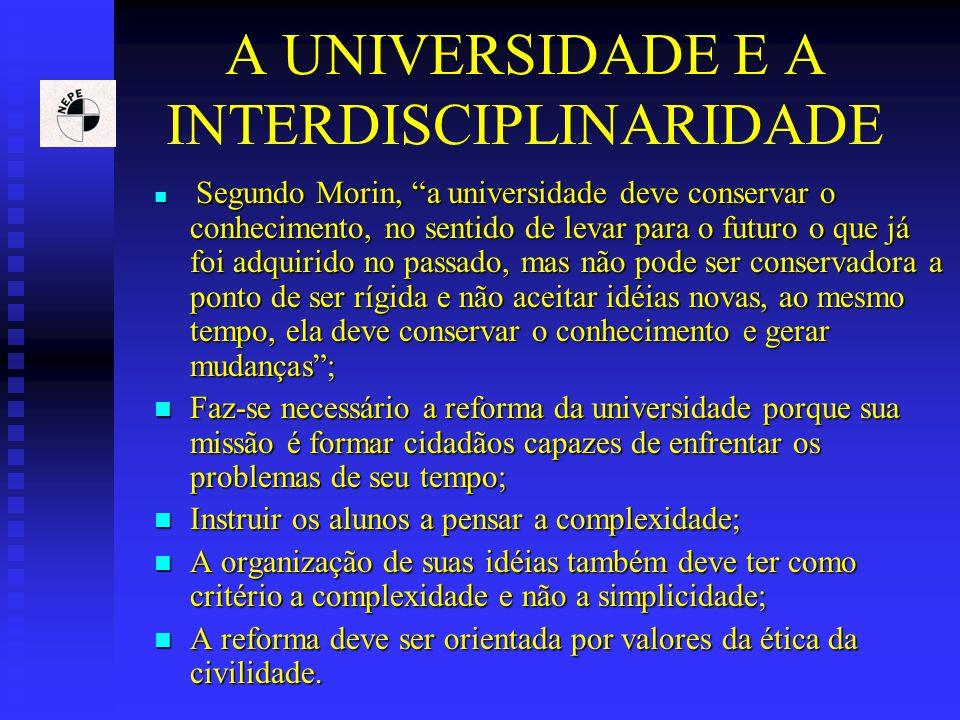 A UNIVERSIDADE E A INTERDISCIPLINARIDADE Segundo Morin, a universidade deve conservar o conhecimento, no sentido de levar para o futuro o que já foi a