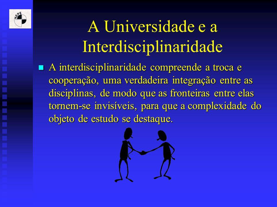 A Universidade e a Interdisciplinaridade A interdisciplinaridade compreende a troca e cooperação, uma verdadeira integração entre as disciplinas, de m