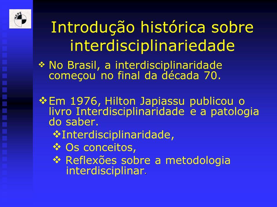 Introdução histórica sobre interdisciplinariedade No Brasil, a interdisciplinaridade começou no final da década 70. Em 1976, Hilton Japiassu publicou