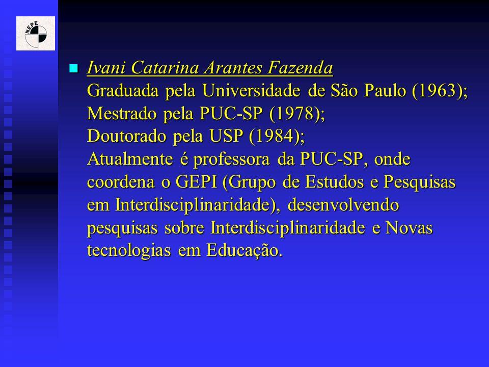 Ivani Catarina Arantes Fazenda Graduada pela Universidade de São Paulo (1963); Mestrado pela PUC-SP (1978); Doutorado pela USP (1984); Atualmente é pr