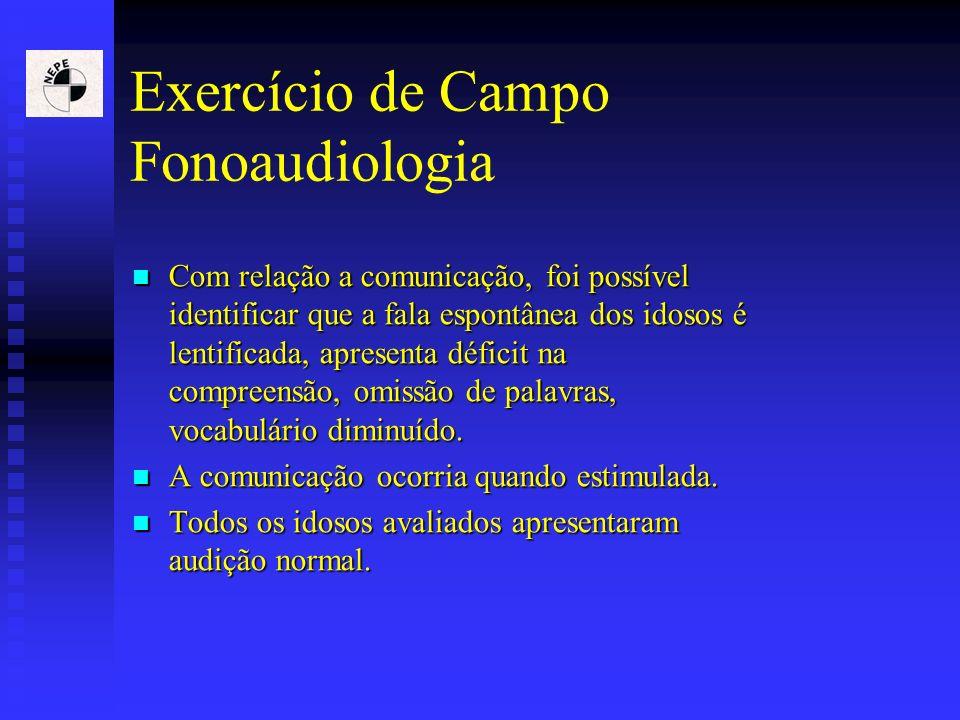 Exercício de Campo Fonoaudiologia Com relação a comunicação, foi possível identificar que a fala espontânea dos idosos é lentificada, apresenta défici