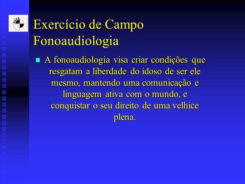 Exercício de Campo Fonoaudiologia A fonoaudiologia visa criar condições que resgatam a liberdade do idoso de ser ele mesmo, mantendo uma comunicação e
