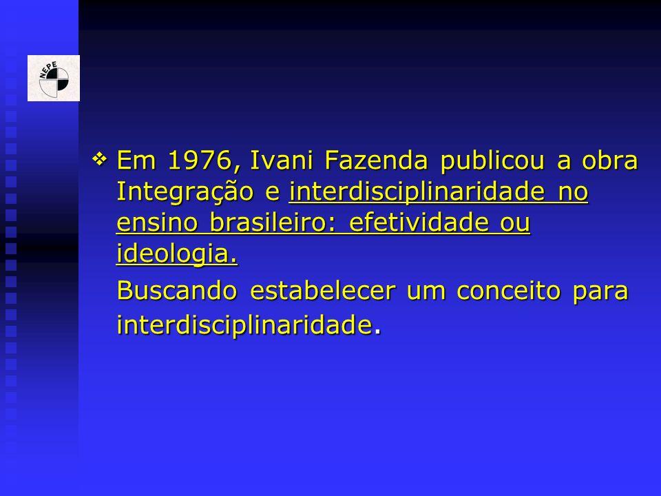 Em 1976, Ivani Fazenda publicou a obra Integração e interdisciplinaridade no ensino brasileiro: efetividade ou ideologia. Em 1976, Ivani Fazenda publi