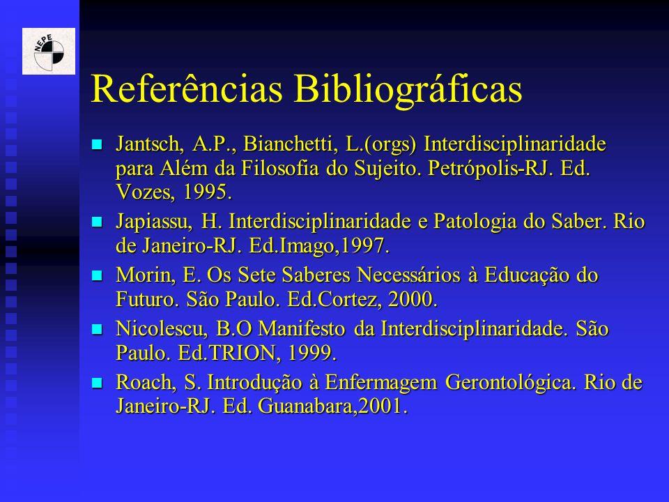 Referências Bibliográficas Jantsch, A.P., Bianchetti, L.(orgs) Interdisciplinaridade para Além da Filosofia do Sujeito. Petrópolis-RJ. Ed. Vozes, 1995