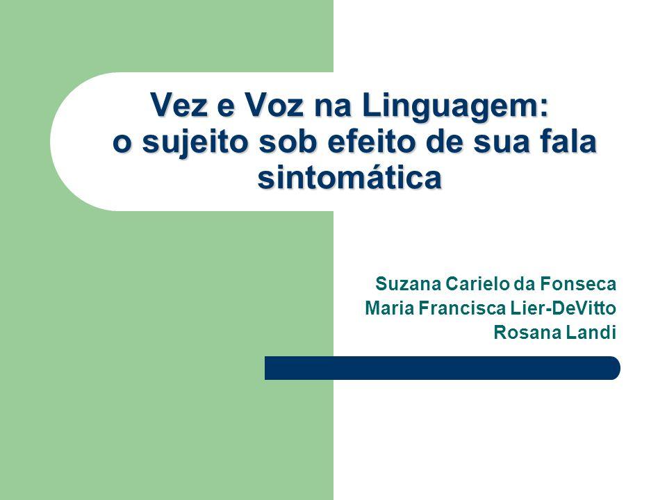 Vez e Voz na Linguagem: o sujeito sob efeito de sua fala sintomática Suzana Carielo da Fonseca Maria Francisca Lier-DeVitto Rosana Landi