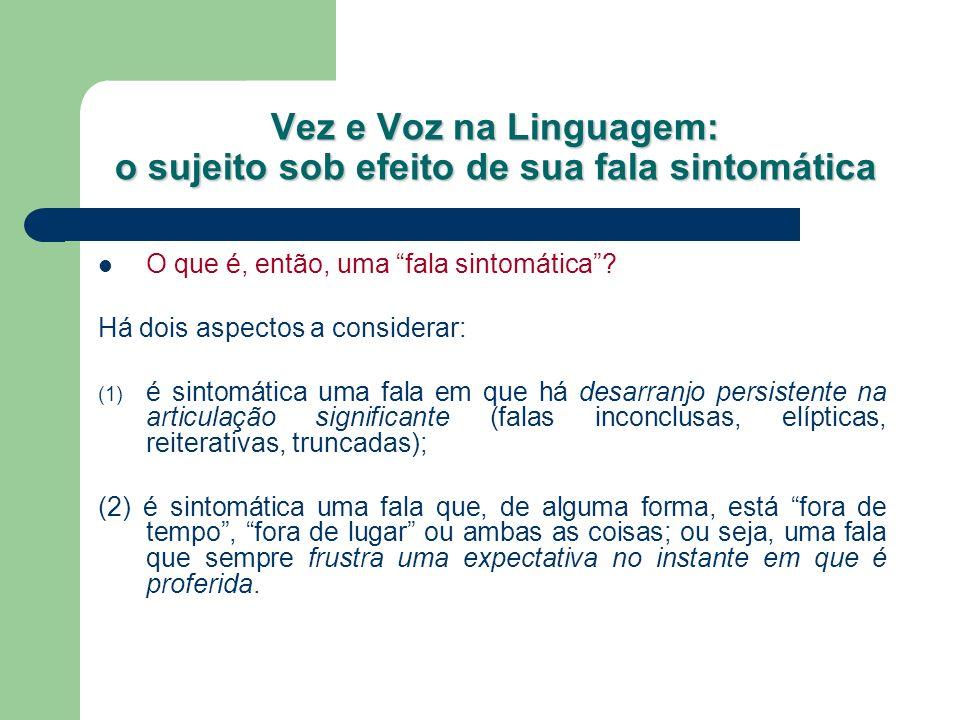 Vez e Voz na Linguagem: o sujeito sob efeito de sua fala sintomática O que é, então, uma fala sintomática? Há dois aspectos a considerar: (1) é sintom