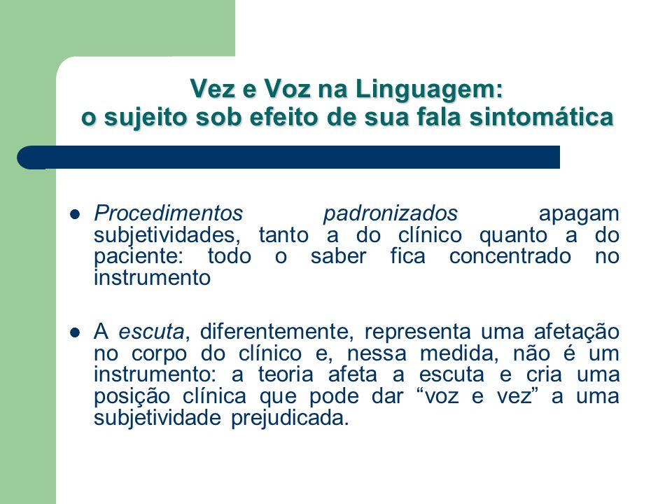 Vez e Voz na Linguagem: o sujeito sob efeito de sua fala sintomática Procedimentos padronizados apagam subjetividades, tanto a do clínico quanto a do