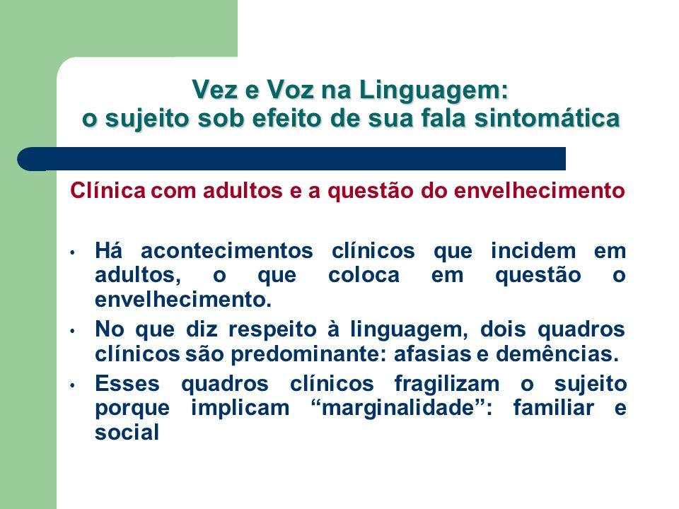 Vez e Voz na Linguagem: o sujeito sob efeito de sua fala sintomática Clínica com adultos e a questão do envelhecimento Há acontecimentos clínicos que