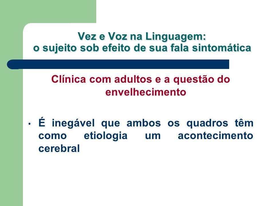 Vez e Voz na Linguagem: o sujeito sob efeito de sua fala sintomática Clínica com adultos e a questão do envelhecimento É inegável que ambos os quadros