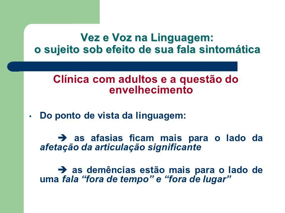 Vez e Voz na Linguagem: o sujeito sob efeito de sua fala sintomática Clínica com adultos e a questão do envelhecimento Do ponto de vista da linguagem: