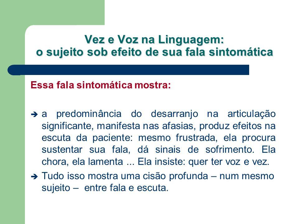 Vez e Voz na Linguagem: o sujeito sob efeito de sua fala sintomática Essa fala sintomática mostra: a predominância do desarranjo na articulação signif
