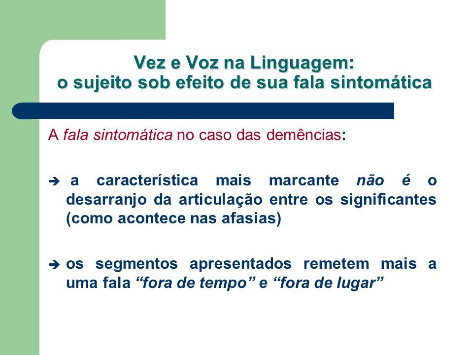 Vez e Voz na Linguagem: o sujeito sob efeito de sua fala sintomática A fala sintomática no caso das demências: a característica mais marcante não é o