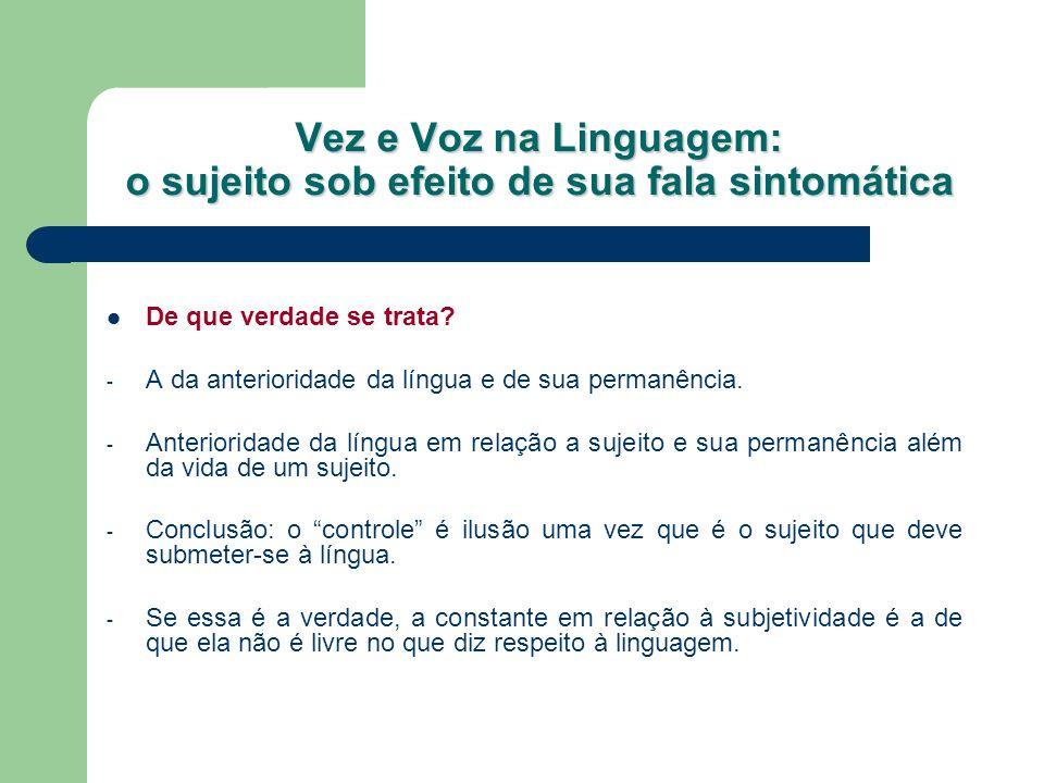 Vez e Voz na Linguagem: o sujeito sob efeito de sua fala sintomática Qual é, então, a diferença subjetiva entre falas normais e sintomáticas.