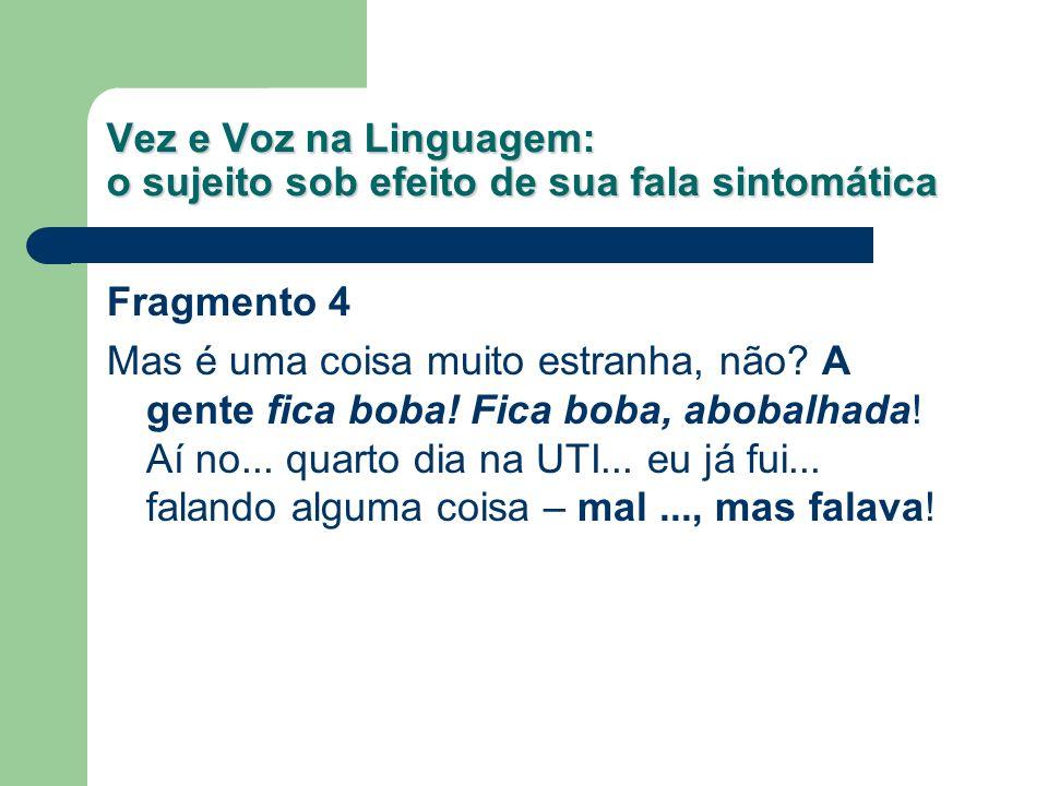 Vez e Voz na Linguagem: o sujeito sob efeito de sua fala sintomática Fragmento 4 Mas é uma coisa muito estranha, não? A gente fica boba! Fica boba, ab
