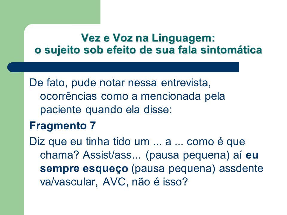 Vez e Voz na Linguagem: o sujeito sob efeito de sua fala sintomática De fato, pude notar nessa entrevista, ocorrências como a mencionada pela paciente