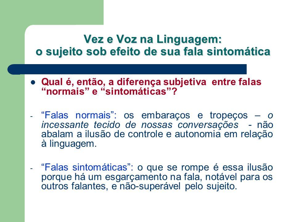 Vez e Voz na Linguagem: o sujeito sob efeito de sua fala sintomática Qual é, então, a diferença subjetiva entre falas normais e sintomáticas? - Falas