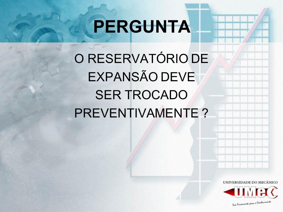 PERGUNTA O RESERVATÓRIO DE EXPANSÃO DEVE SER TROCADO PREVENTIVAMENTE ?