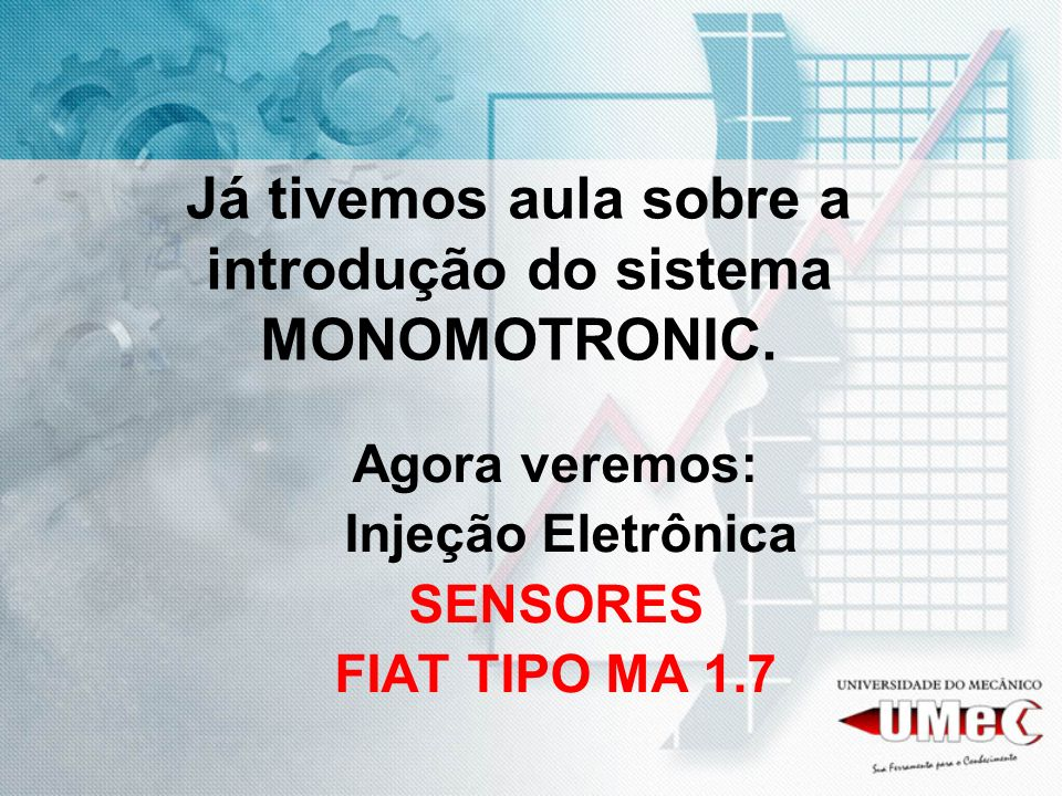 Já tivemos aula sobre a introdução do sistema MONOMOTRONIC. Agora veremos: Injeção Eletrônica SENSORES FIAT TIPO MA 1.7