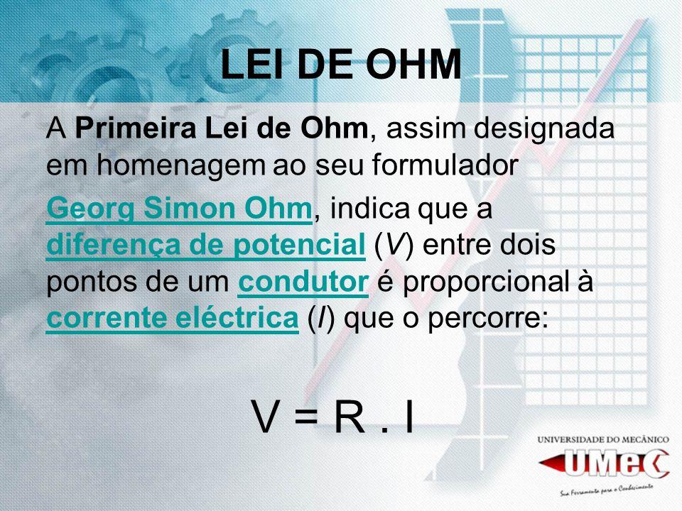 LEI DE OHM A Primeira Lei de Ohm, assim designada em homenagem ao seu formulador Georg Simon OhmGeorg Simon Ohm, indica que a diferença de potencial (
