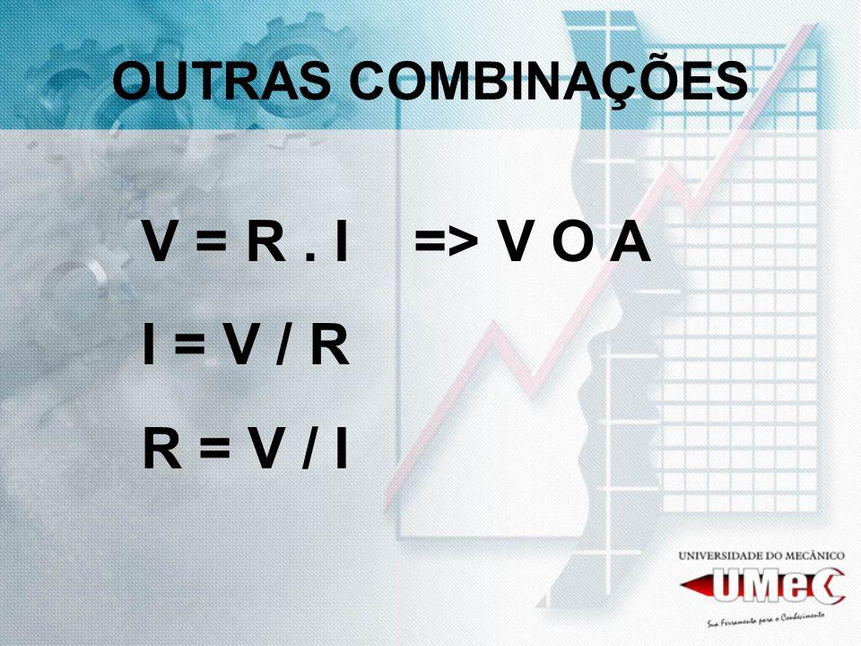 OUTRAS COMBINAÇÕES V = R. I => V O A I = V / R R = V / I