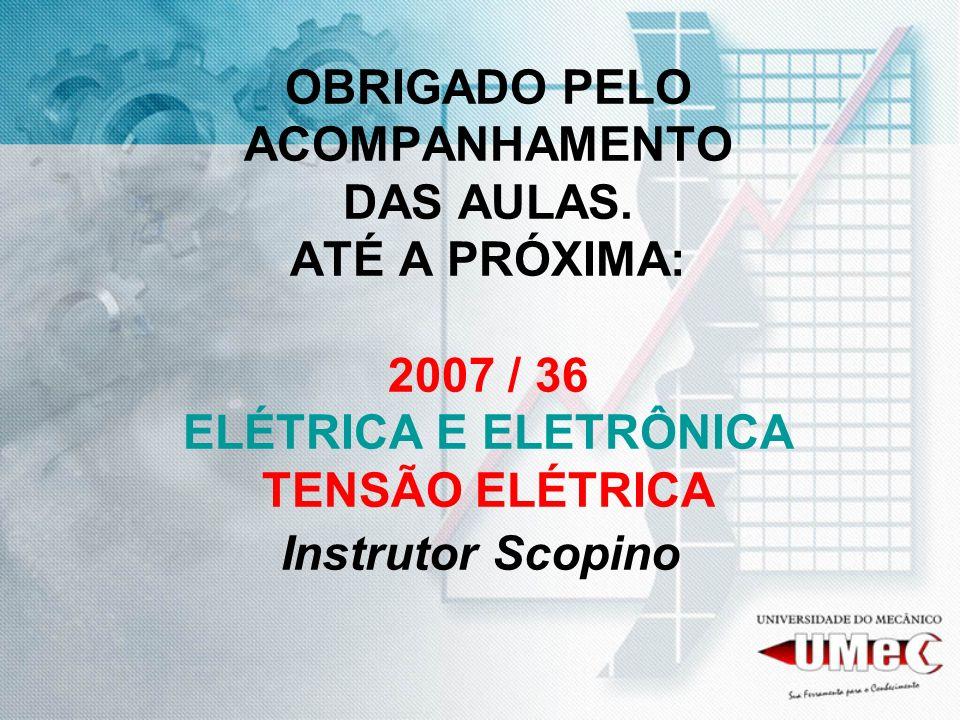 OBRIGADO PELO ACOMPANHAMENTO DAS AULAS. ATÉ A PRÓXIMA: 2007 / 36 ELÉTRICA E ELETRÔNICA TENSÃO ELÉTRICA Instrutor Scopino