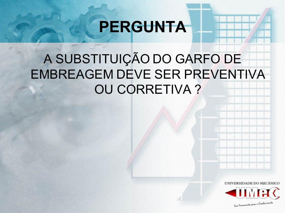 PERGUNTA A SUBSTITUIÇÃO DO GARFO DE EMBREAGEM DEVE SER PREVENTIVA OU CORRETIVA