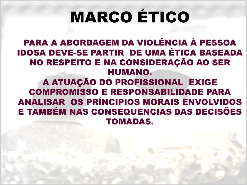 MARCO ÉTICO PARA A ABORDAGEM DA VIOLÊNCIA À PESSOA IDOSA DEVE-SE PARTIR DE UMA ÉTICA BASEADA NO RESPEITO E NA CONSIDERAÇÃO AO SER HUMANO. A ATUAÇÃO DO