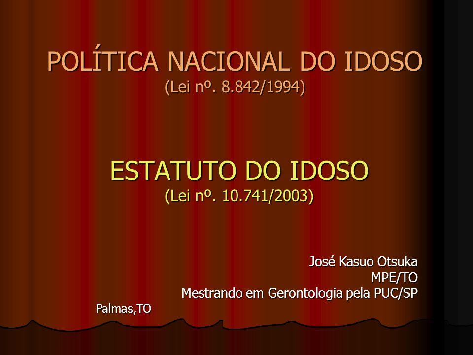 POLÍTICA NACIONAL DO IDOSO (Lei nº. 8.842/1994) ESTATUTO DO IDOSO (Lei nº. 10.741/2003) José Kasuo Otsuka MPE/TO Mestrando em Gerontologia pela PUC/SP